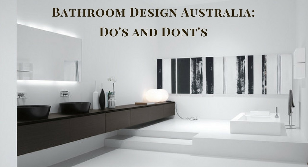 Bathroom Design Do's And Don'ts bathroom design australia :do's and don'ts | bella vista bathware